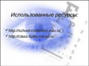 Использованные ресурсы:http://school-collection.edu.ru http://class-fizika.narod