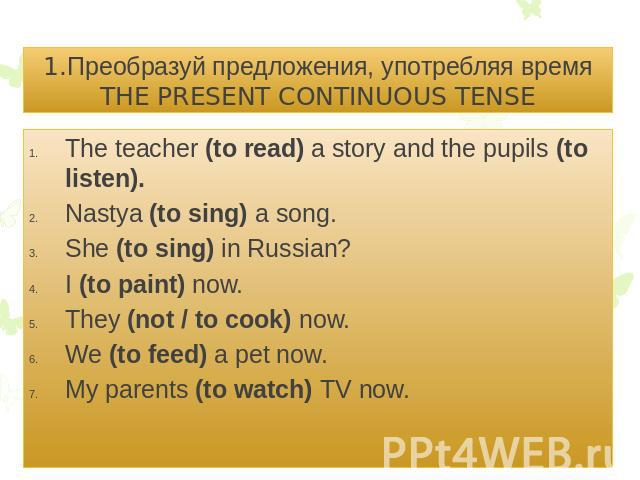 1.Преобразуй предложения, употребляя время THE PRESENT CONTINUOUS TENSEThe teacher (to read) a story and the pupils (to listen).Nastya (to sing) a song.She (to sing) in Russian?I (to paint) now.They (not / to cook) now.We (to feed) a pet now.My pare…