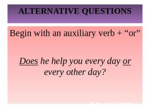 "ALTERNATIVE QUESTIONSBegin with an auxiliary verb + ""or""Does he help you every d"