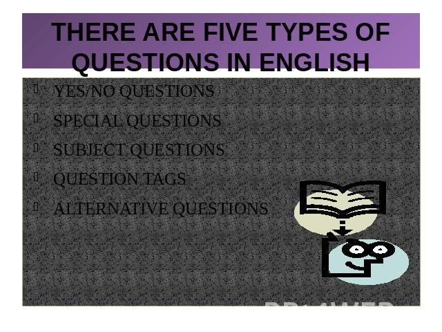 THERE ARE FIVE TYPES OF QUESTIONS IN ENGLISHYES/NO QUESTIONSSPECIAL QUESTIONSSUBJECT QUESTIONSQUESTION TAGSALTERNATIVE QUESTIONS