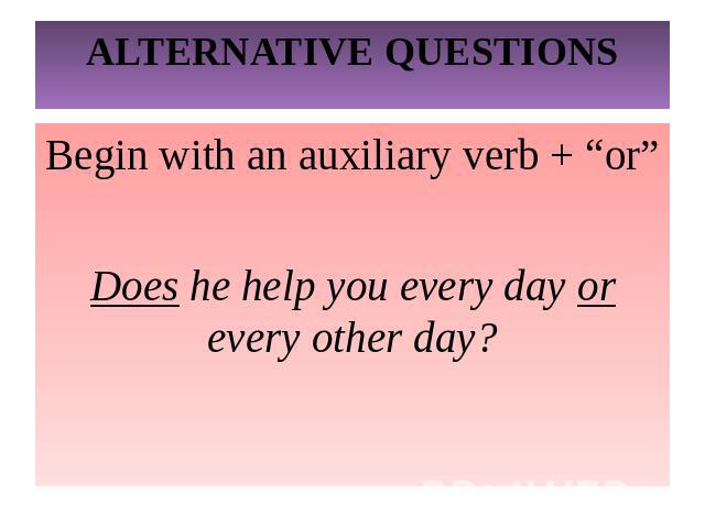 "ALTERNATIVE QUESTIONSBegin with an auxiliary verb + ""or""Does he help you every day or every other day?"