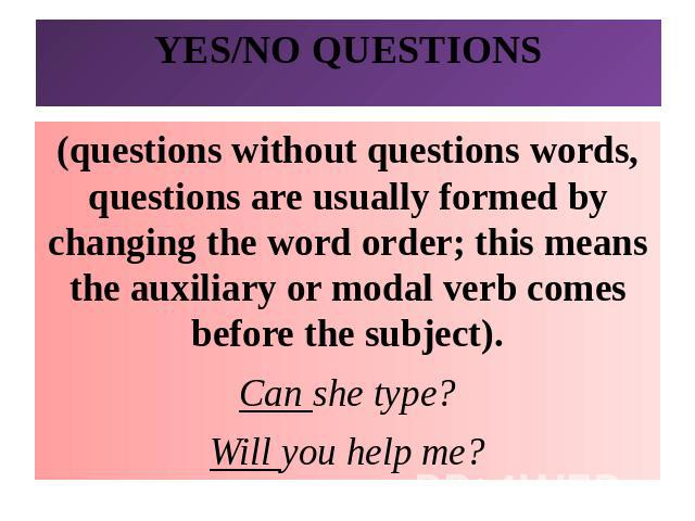 YES/NO QUESTIONS(questions without questions words, questions are usually formed by changing the word order; this means the auxiliary or modal verb comes before the subject).Can she type?Will you help me?