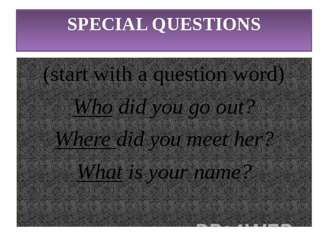SPECIAL QUESTIONS(start with a question word)Who did you go out?Where did you meet her?What is your name?