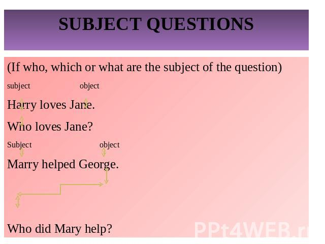SUBJECT QUESTIONS(If who, which or what are the subject of the question)subject objectHarry loves Jane.Who loves Jane?Subject objectMarry helped George.Who did Mary help?