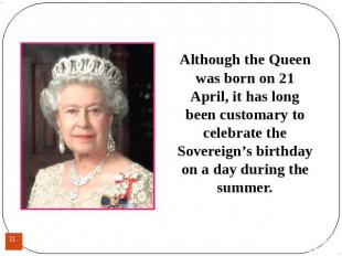 Although the Queen was born on 21 April, it has long been customary to celebrate