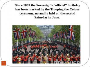 "Since 1805 the Sovereign's ""official"" birthday has been marked by the Trooping t"