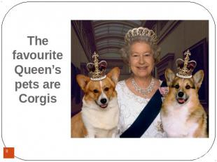 The favourite Queen's pets are Corgis