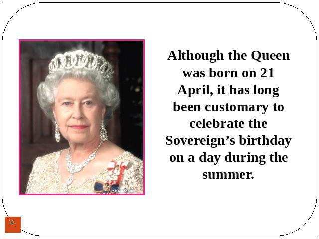 Although the Queen was born on 21 April, it has long been customary to celebrate the Sovereign's birthday on a day during the summer.Although the Queen was born on 21 April, it has long been customary to celebrate the Sovereign's birthday on a day d…