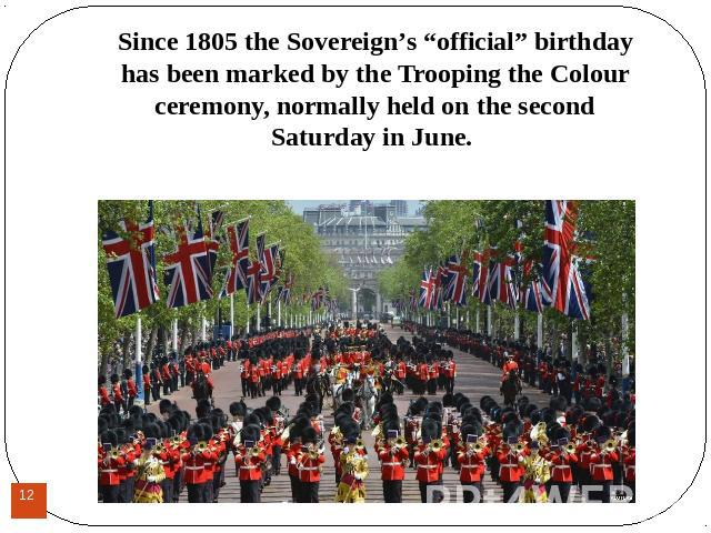 "Since 1805 the Sovereign's ""official"" birthday has been marked by the Trooping the Colour ceremony, normally held on the second Saturday in June. Since 1805 the Sovereign's ""official"" birthday has been marked by the Trooping the Colour ceremony, nor…"