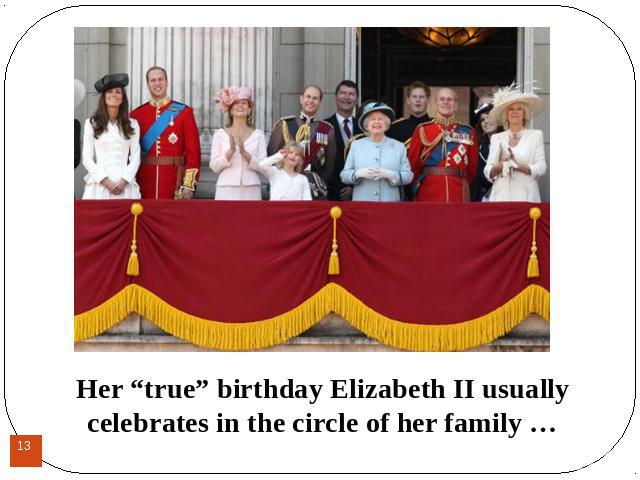 "Her ""true"" birthday Elizabeth II usually celebrates in the circle of her family …Her ""true"" birthday Elizabeth II usually celebrates in the circle of her family …"