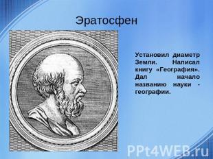 Эратосфен Установил диаметр Земли. Написал книгу «География». Дал начало названи