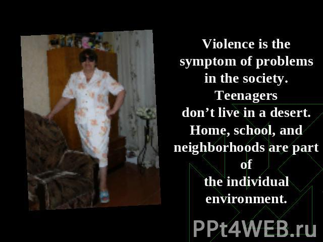 Violence is the symptom of problems in the society. Teenagersdon't live in a desert. Home, school, and neighborhoods are part ofthe individual environment.