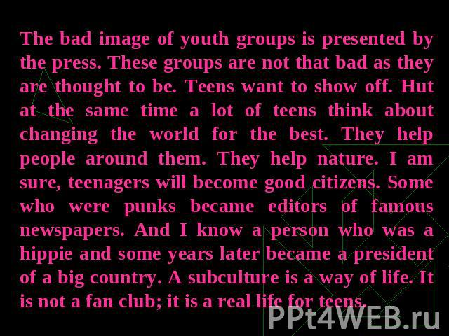 The bad image of youth groups is presented by the press. These groups are not that bad as they are thought to be. Teens want to show off. Hut at the same time a lot of teens think about changing the world for the best. They help people around them. …