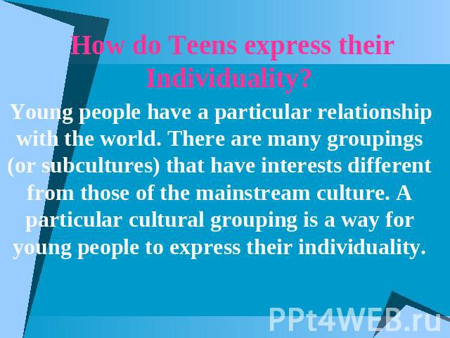 How do Teens express their Individuality? Young people have a particular relationship with the world. There are many groupings (or subcultures) that have interests different from those of the mainstream culture. A particular cultural grouping is a w…