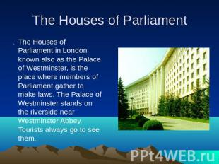 The Houses of Parliament. The Houses of Parliament in London, known also as the