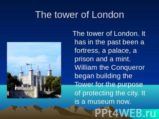 The tower of London. It has in the past been a fortress, a palace, a prison and