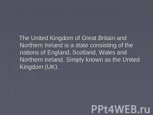 The United Kingdom of Great Britain and Northern Ireland is a state consisting o