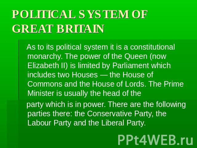 POLITICAL SYSTEM OF GREAT BRITAIN As to its political system it is a constitutional monarchy. The power of the Queen (now Elizabeth II) is limited by Parliament which includes two Houses — the House of Commons and the House of Lords. The Prime Minis…