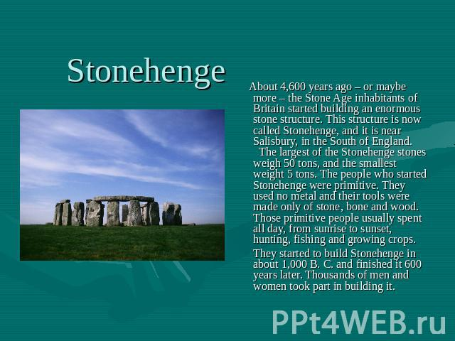 About 4,600 years ago – or maybe more – the Stone Age inhabitants of Britain started building an enormous stone structure. This structure is now called Stonehenge, and it is near Salisbury, in the South of England. The largest of the Stonehenge ston…