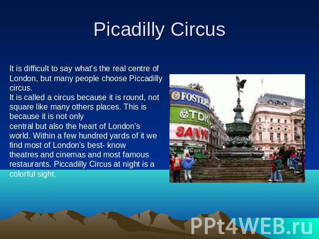 Picadilly Circus It is difficult to say what's the real centre of London, but many people choose Piccadilly circus.It is called a circus because it is round, not square like many others places. This is because it is not only central but also the hea…