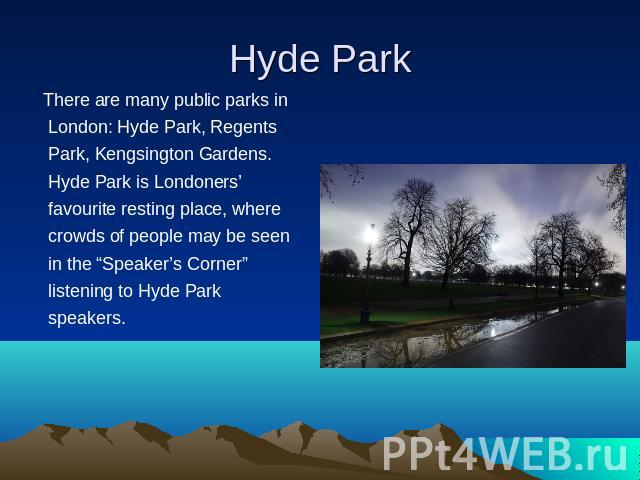 "There are many public parks in London: Hyde Park, Regents Park, Kengsington Gardens. Hyde Park is Londoners' favourite resting place, where crowds of people may be seen in the ""Speaker's Corner"" listening to Hyde Park speakers."