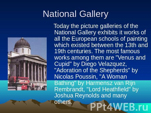 Today the picture galleries of the National Gallery exhibits it works of all the European schools of painting which existed between the 13th and 19th centuries. The most famous works among them are