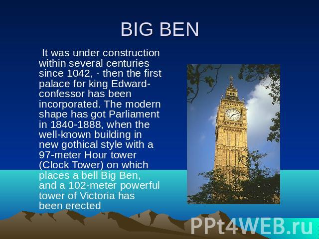BIG BEN It was under construction within several centuries since 1042, - then the first palace for king Edward-confessor has been incorporated. The modern shape has got Parliament in 1840-1888, when the well-known building in new gothical style with…