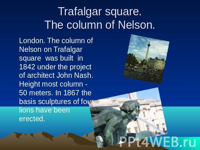 Trafalgar square.The column of Nelson. London. The column of Nelson on Trafalgar square was built in 1842 under the project of architect John Nash. Height most column - 50 meters. In 1867 the basis sculptures of four lions have been erected.
