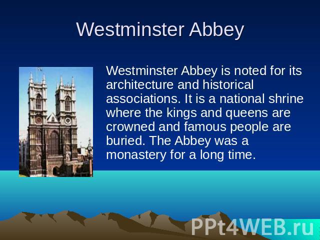 Westminster Abbey is noted for its architecture and historical associations. It is a national shrine where the kings and queens are crowned and famous people are buried. The Abbey was a monastery for a long time.