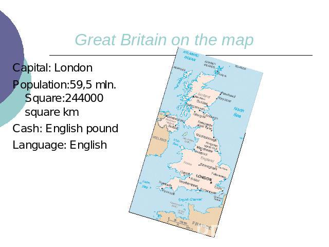 Great Britain on the mapCapital: LondonPopulation:59,5 mln. Square:244000 square km Cash: English poundLanguage: English