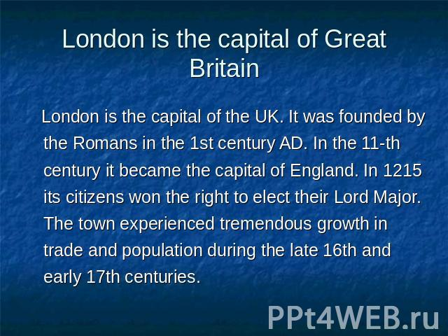 London is the capital of Great Britain London is the capital of the UK. It was founded by the Romans in the 1st century AD. In the 11-th century it became the capital of England. In 1215 its citizens won the right to elect their Lord Major. The town…