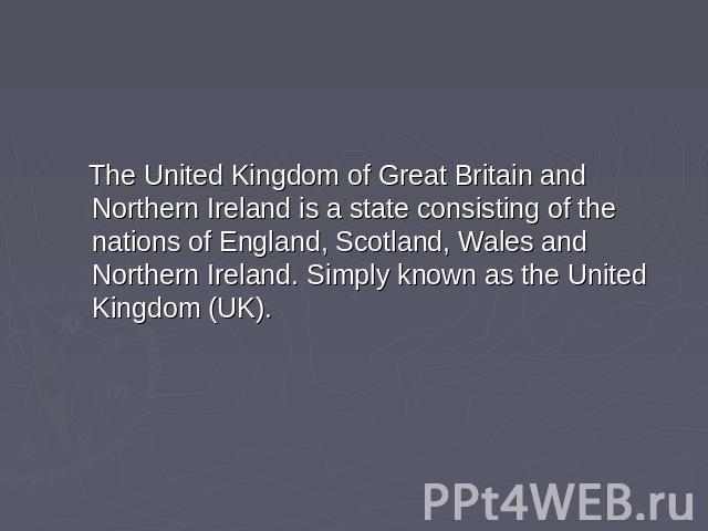 The United Kingdom of Great Britain and Northern Ireland is a state consisting of the nations of England, Scotland, Wales and Northern Ireland. Simply known as the United Kingdom (UK).