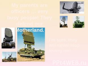 My parents are officers … very busy people! They defend our Motherland. I'm sure