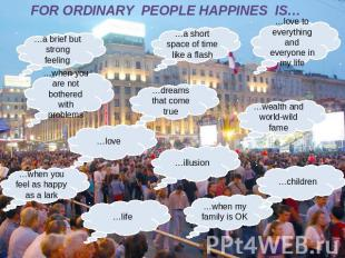 FOR ORDINARY PEOPLE HAPPINES IS…