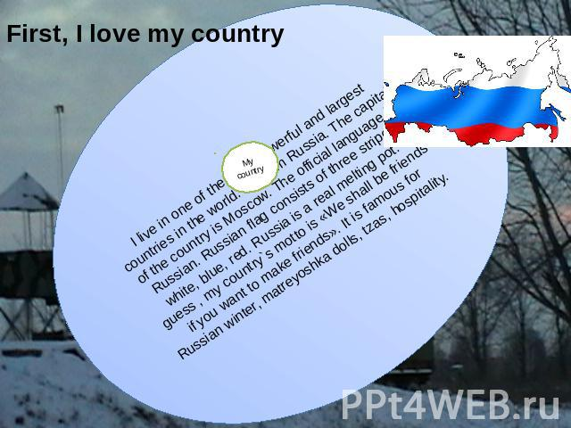 First, I love my country I live in one of the most powerful and largest countries in the world. I'm from Russia. The capital of the country is Moscow. The official language is Russian. Russian flag consists of three stripes: white, blue, red. Russia…