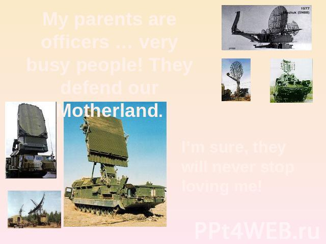 My parents are officers … very busy people! They defend our Motherland. I'm sure, they will never stoploving me!