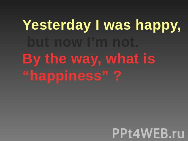 "Yesterday I was happy, but now I'm not.By the way, what is ""happiness"" ?"