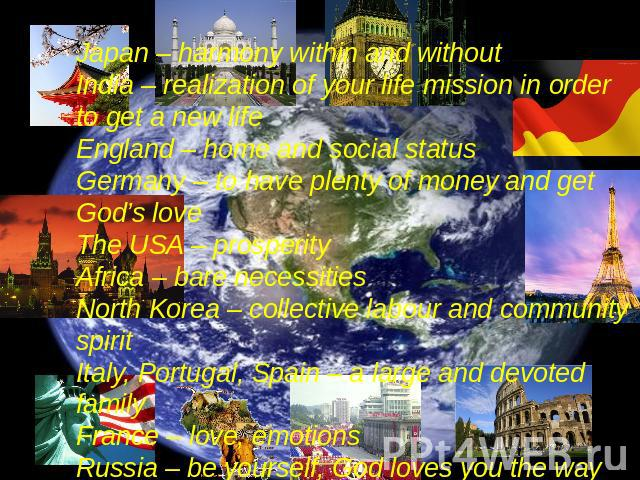 Japan – harmony within and withoutIndia – realization of your life mission in order to get a new lifeEngland – home and social status Germany – to have plenty of money and get God's loveThe USA – prosperity Africa – bare necessitiesNorth Korea – col…