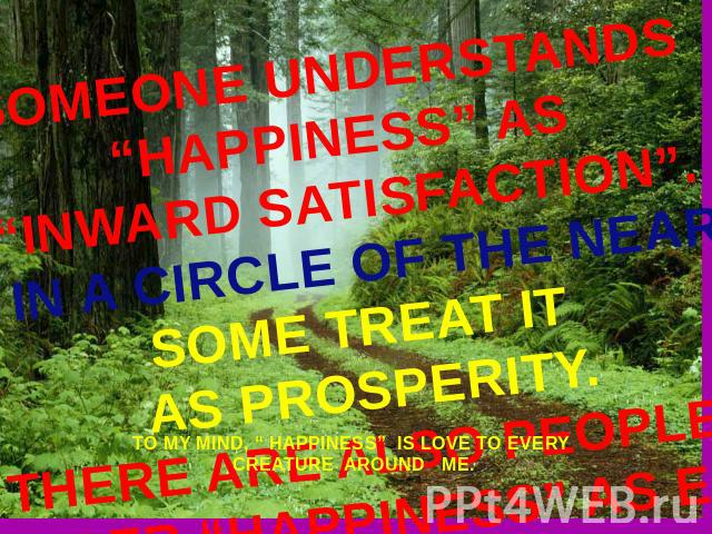 "SOMEONE UNDERSTANDS ""HAPPINESS"" AS""INWARD SATISFACTION"".THE OTHERS SEE IT IN A CIRCLE OF THE NEAREST AND DEAREST.SOME TREAT IT AS PROSPERITY.THERE ARE ALSO PEOPLE WHO CONSIDER ""HAPPINESS"" AS ENJOYMENT TO MY MIND, "" HAPPINESS"" IS LOVE TO EVERY CREATU…"