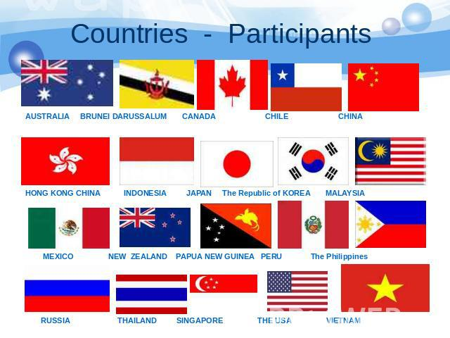 Countries - Participants AUSTRALIA BRUNEI DARUSSALUM CANADA CHILE CHINA HONG KONG CHINA INDONESIA JAPAN The Republic of KOREA MALAYSIA MEXICO NEW ZEALAND PAPUA NEW GUINEA PERU The Philippines RUSSIA THAILAND SINGAPORE THE USA VIETNAM