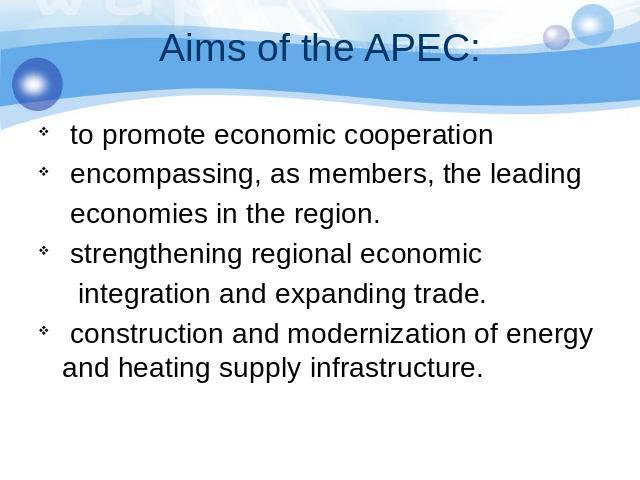 Aims of the APEC: to promote economic cooperation encompassing, as members, the leading economies in the region. strengthening regional economic integration and expanding trade. construction and modernization of energy and heating supply infrastructure.