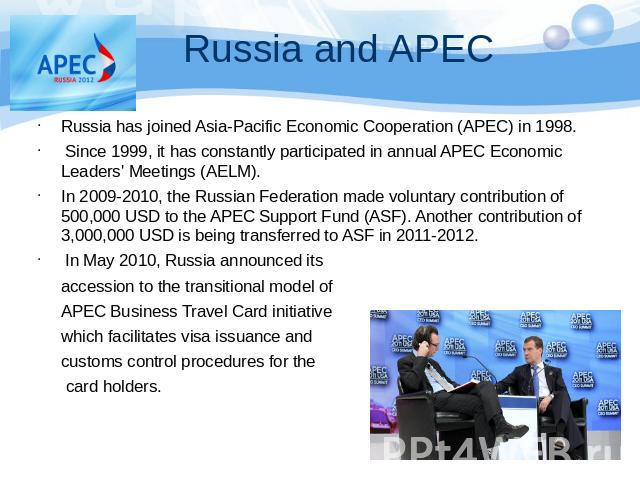 Russia has joined Asia-Pacific Economic Cooperation (APEC) in 1998. Since 1999, it has constantly participated in annual APEC Economic Leaders' Meetings (AELM). In 2009-2010, the Russian Federation made voluntary contribution of 500,000 USD to the A…