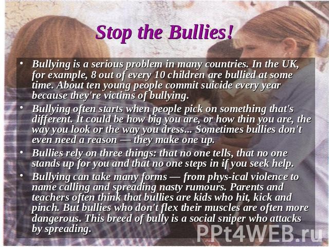 Bullying is a serious problem in many countries. In the UK, for example, 8 out of every 10 children are bullied at some time. About ten young people commit suicide every year because they're victims of bullying.Bullying often starts when people pick…