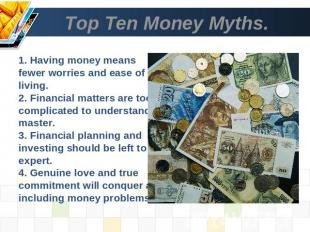 Top Ten Money Myths. 1. Having money means fewer worries and ease of living.2. F