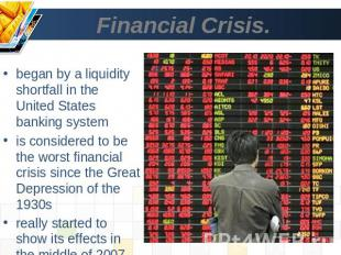 Financial Crisis. began by a liquidity shortfall in the United States banking sy