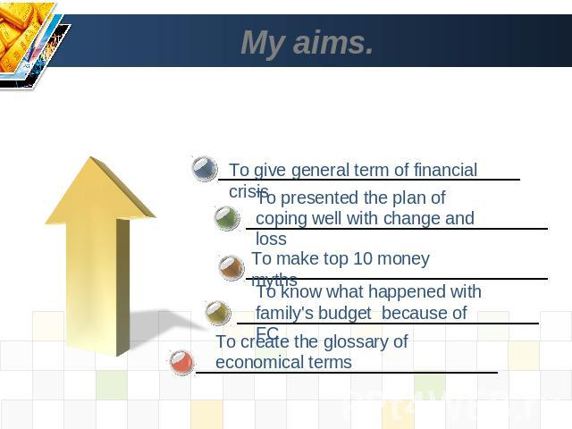 My aims. To give general term of financial crisis To presented the plan of coping well with change and loss To know what happened with family's budget because of FC To create the glossary of economical terms