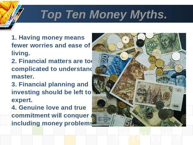 Top Ten Money Myths. 1. Having money means fewer worries and ease of living.2. Financial matters are too complicated to understand and master.3. Financial planning and investing should be left to an expert.4. Genuine love and true commitment will co…
