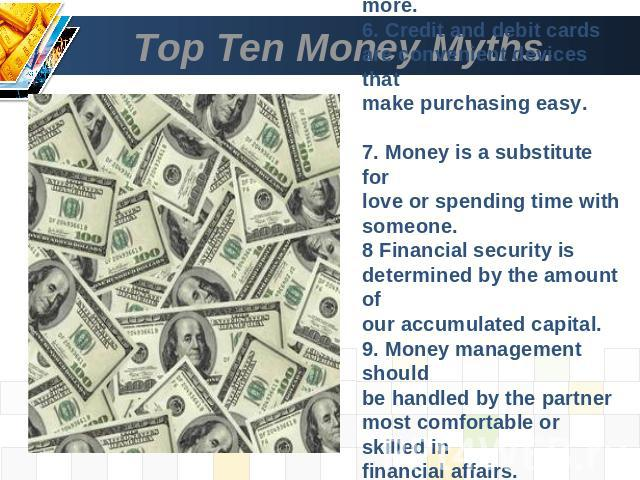 Top Ten Money Myths. 5. Better quality costs more.6. Credit and debit cards are convenient devices that make purchasing easy. 7. Money is a substitute forlove or spending time with someone.8 Financial security is determined by the amount ofour accum…