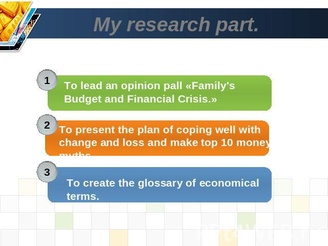 My research part. . To lead an opinion pall «Family's Budget and Financial Crisis.» To present the plan of coping well with change and loss and make top 10 money myths. To create the glossary of economical terms.