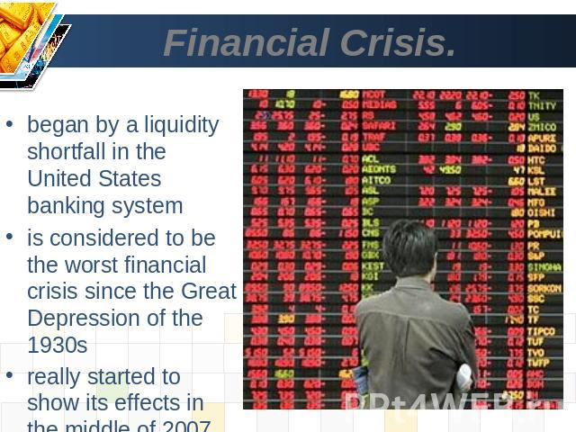 Financial Crisis. began by a liquidity shortfall in the United States banking systemis considered to be the worst financial crisis since the Great Depression of the 1930sreally started to show its effects in the middle of 2007 and into 2008